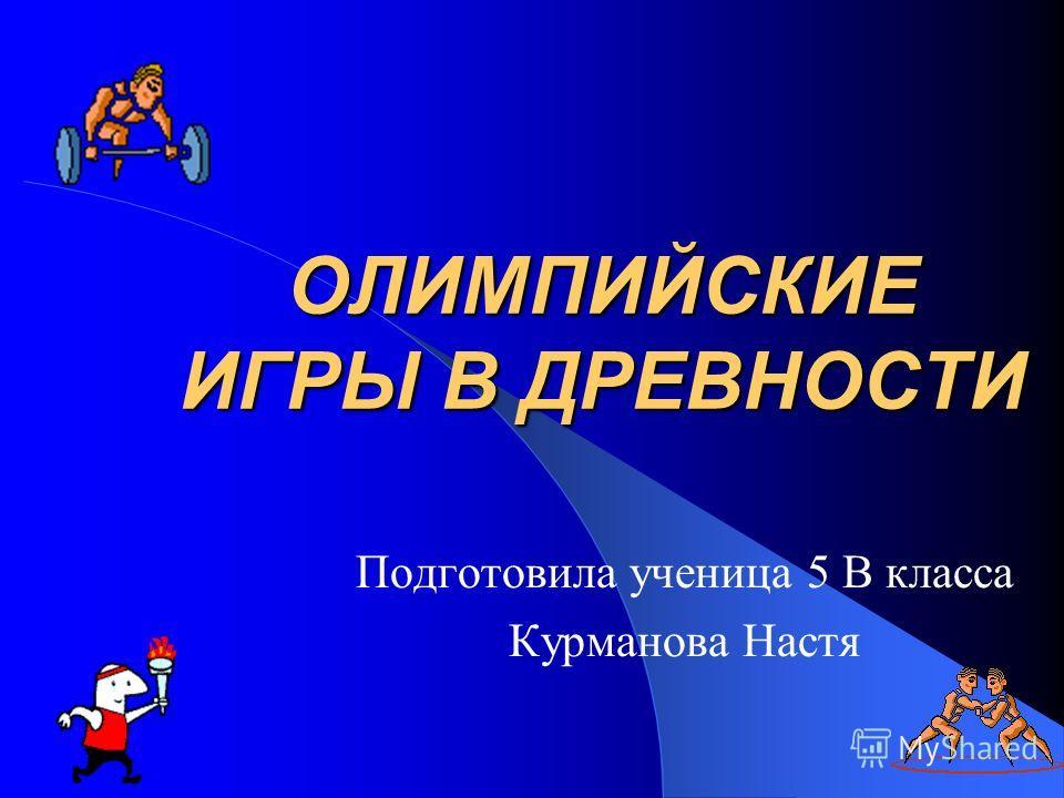 ОЛИМПИЙСКИЕ ИГРЫ В ДРЕВНОСТИ Подготовила ученица 5 В класса Курманова Настя
