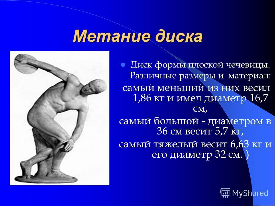 Метание диска Диск формы плоской чечевицы. Различные размеры и материал: самый меньший из них весил 1,86 кг и имел диаметр 16,7 см, самый большой - диаметром в 36 см весит 5,7 кг, самый тяжелый весит 6,63 кг и его диаметр 32 см. )