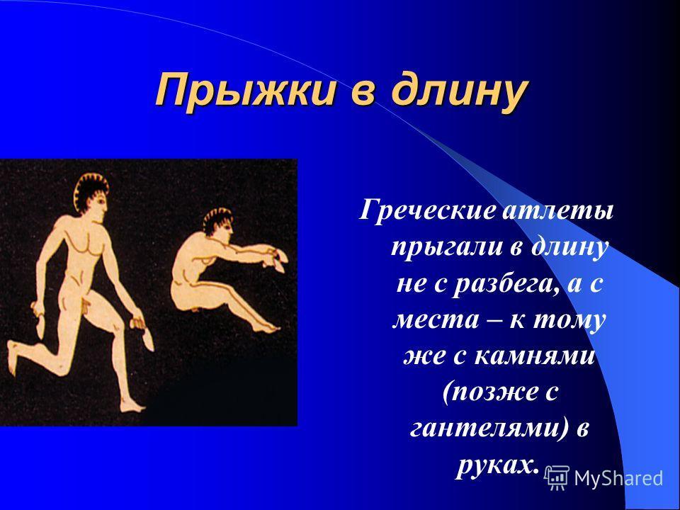 Прыжки в длину Греческие атлеты прыгали в длину не с разбега, а с места – к тому же с камнями (позже с гантелями) в руках.