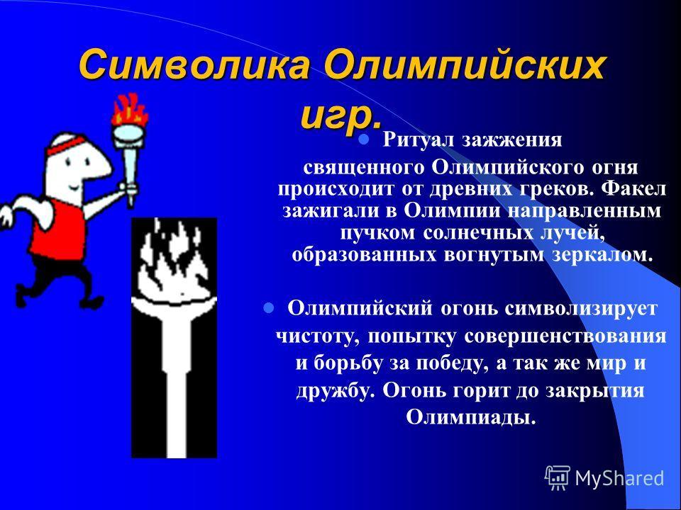 Символика Олимпийских игр. Ритуал зажжения священного Олимпийского огня происходит от древних греков. Факел зажигали в Олимпии направленным пучком солнечных лучей, образованных вогнутым зеркалом. Олимпийский огонь символизирует чистоту, попытку совер