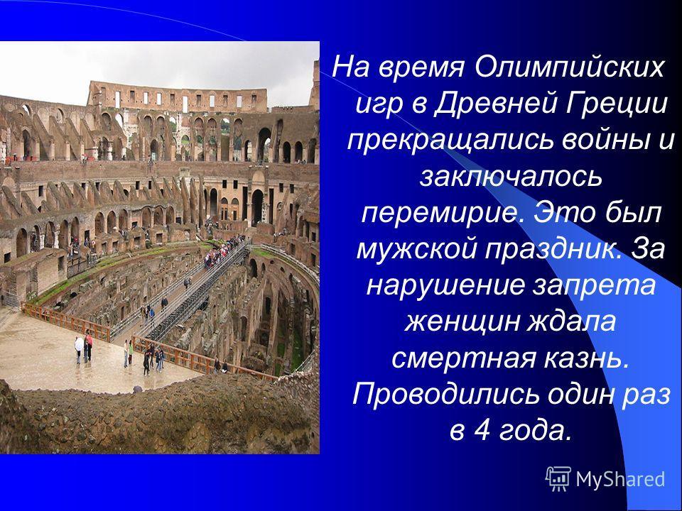 На время Олимпийских игр в Древней Греции прекращались войны и заключалось перемирие. Это был мужской праздник. За нарушение запрета женщин ждала смертная казнь. Проводились один раз в 4 года.