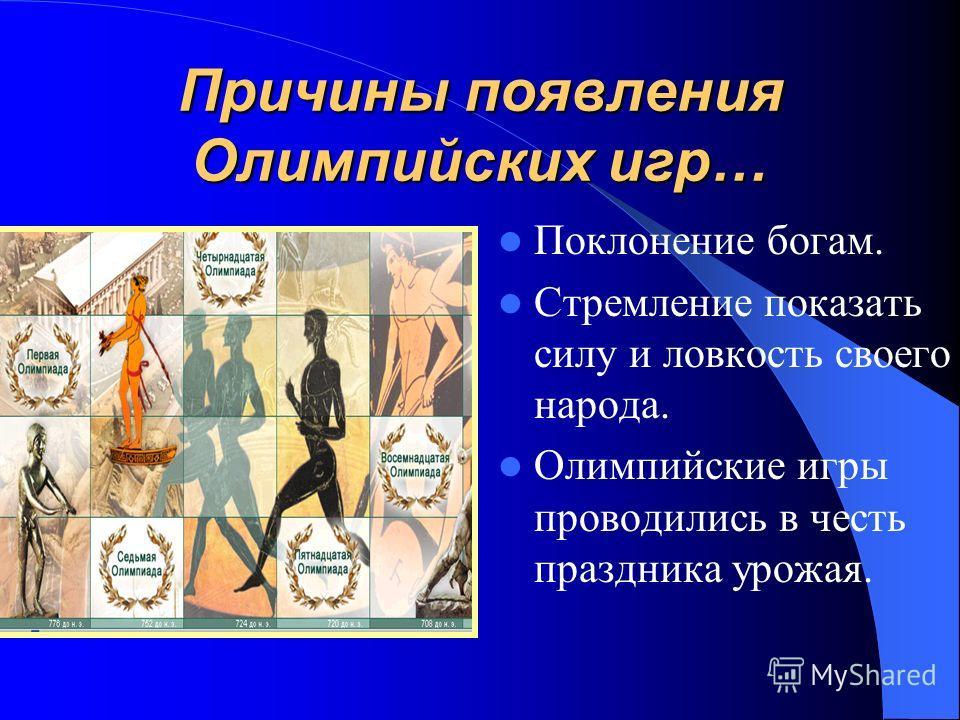 Причины появления Олимпийских игр… Поклонение богам. Стремление показать силу и ловкость своего народа. Олимпийские игры проводились в честь праздника урожая.