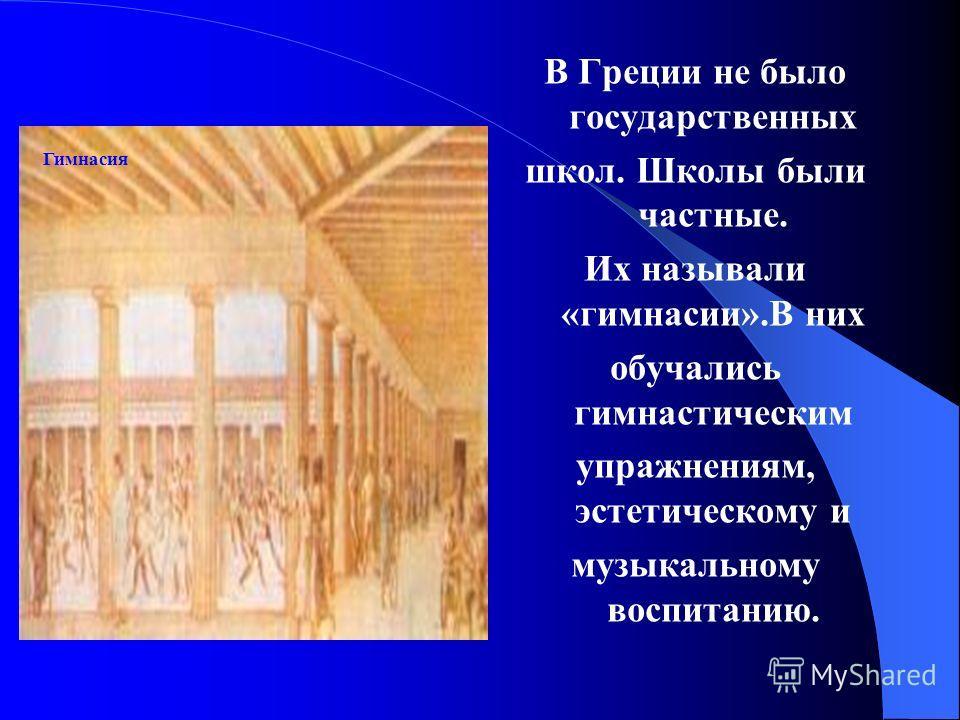 В Греции не было государственных школ. Школы были частные. Их называли «гимнасии».В них обучались гимнастическим упражнениям, эстетическому и музыкальному воспитанию. Гимнасия