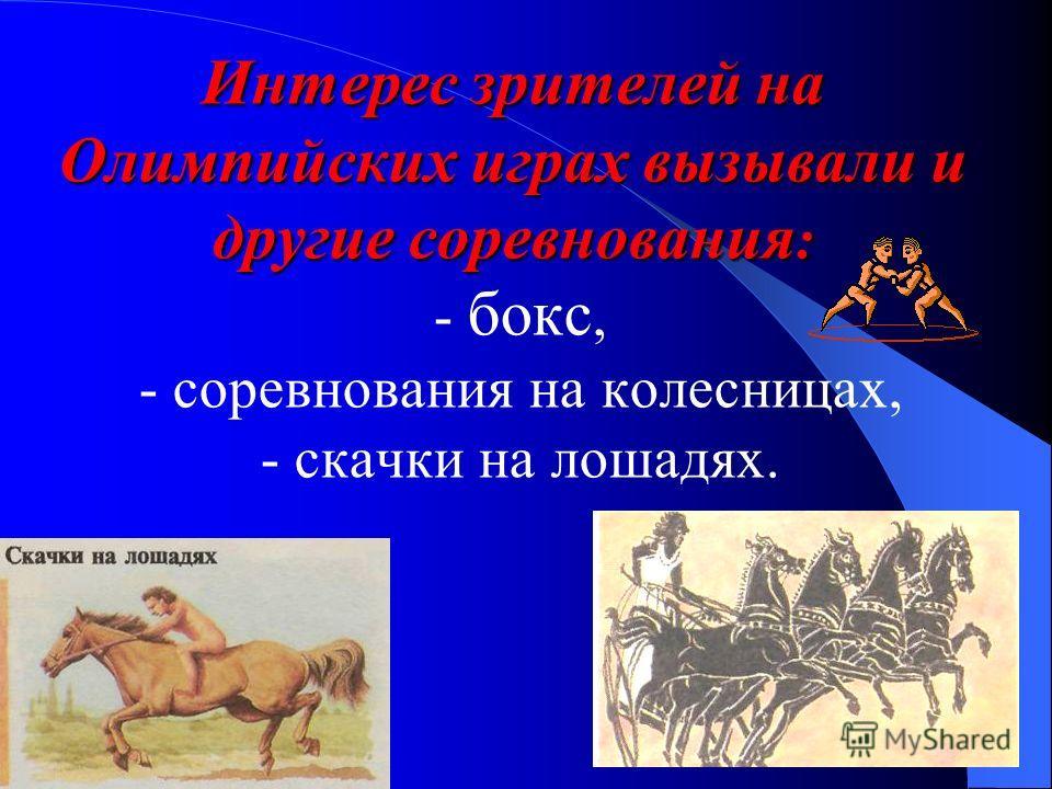 Интерес зрителей на Олимпийских играх вызывали и другие соревнования : Интерес зрителей на Олимпийских играх вызывали и другие соревнования : - бокс, - соревнования на колесницах, - скачки на лошадях.