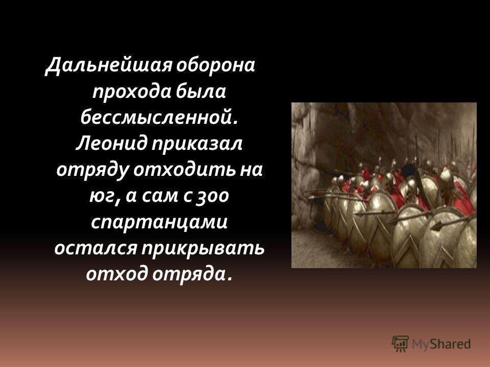 Дальнейшая оборона прохода была бессмысленной. Леонид приказал отряду отходить на юг, а сам с 300 спартанцами остался прикрывать отход отряда.