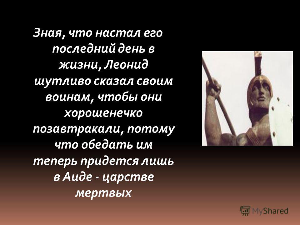 Зная, что настал его последний день в жизни, Леонид шутливо сказал своим воинам, чтобы они хорошенечко позавтракали, потому что обедать им теперь придется лишь в Аиде - царстве мертвых