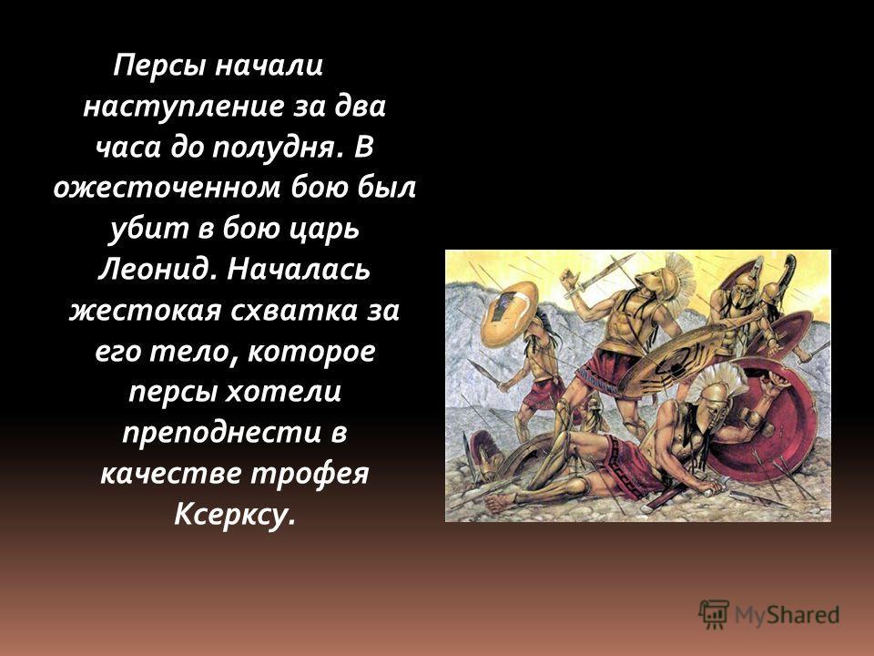 Персы начали наступление за два часа до полудня. В ожесточенном бою был убит в бою царь Леонид. Началась жестокая схватка за его тело, которое персы хотели преподнести в качестве трофея Ксерксу.