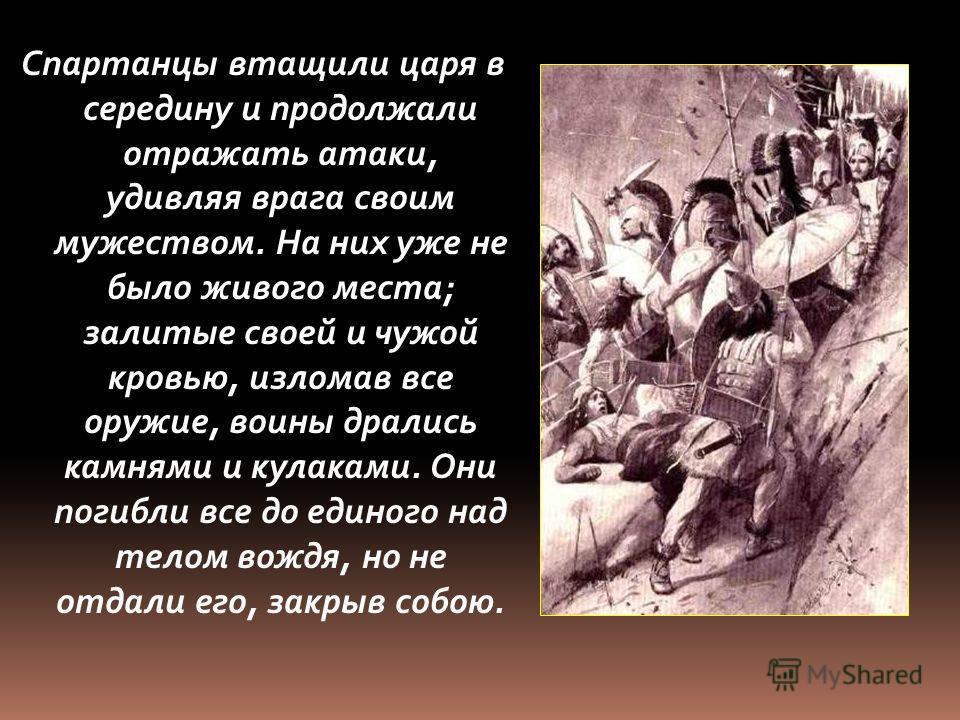 Спартанцы втащили царя в середину и продолжали отражать атаки, удивляя врага своим мужеством. На них уже не было живого места; залитые своей и чужой кровью, изломав все оружие, воины дрались камнями и кулаками. Они погибли все до единого над телом во