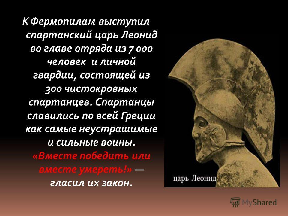 К Фермопилам выступил спартанский царь Леонид во главе отряда из 7 000 человек и личной гвардии, состоящей из 300 чистокровных спартанцев. Спартанцы славились по всей Греции как самые неустрашимые и сильные воины. «Вместе победить или вместе умереть!