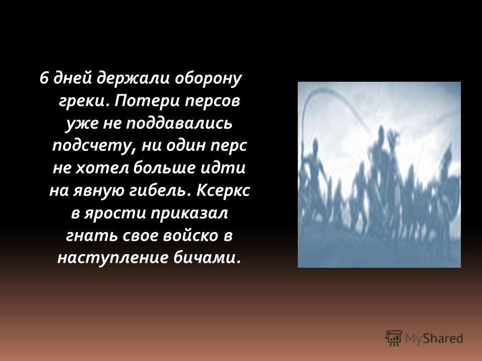 6 дней держали оборону греки. Потери персов уже не поддавались подсчету, ни один перс не хотел больше идти на явную гибель. Ксеркс в ярости приказал гнать свое войско в наступление бичами.