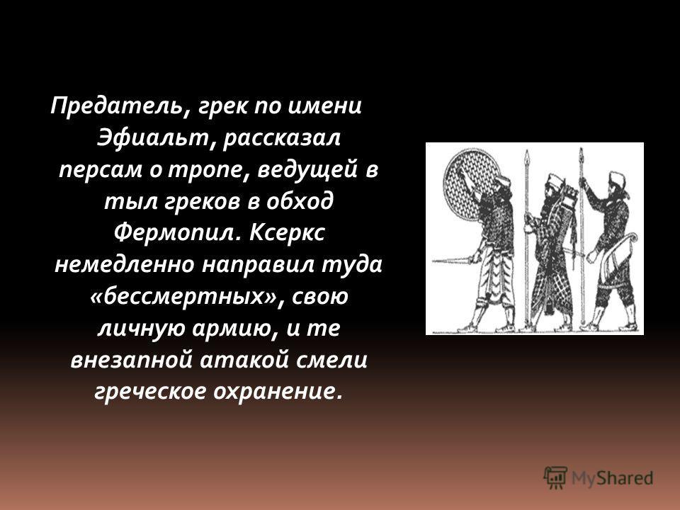Предатель, грек по имени Эфиальт, рассказал персам о тропе, ведущей в тыл греков в обход Фермопил. Ксеркс немедленно направил туда «бессмертных», свою личную армию, и те внезапной атакой смели греческое охранение.