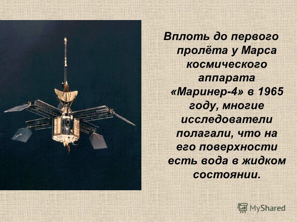 Вплоть до первого пролёта у Марса космического аппарата «Маринер-4» в 1965 году, многие исследователи полагали, что на его поверхности есть вода в жидком состоянии.