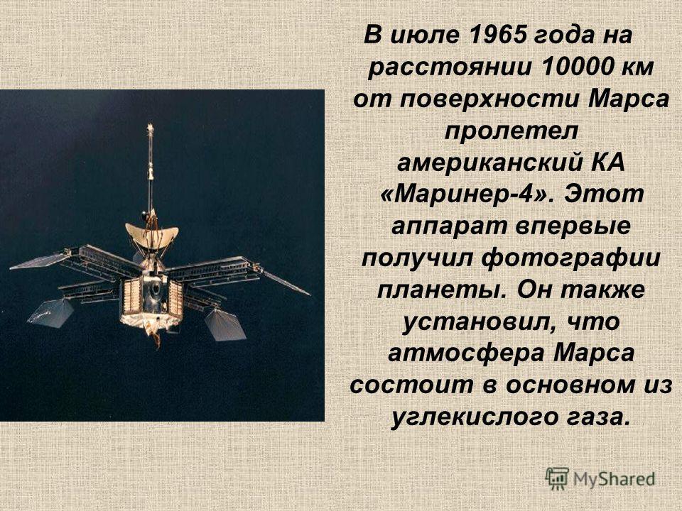 В июле 1965 года на расстоянии 10000 км от поверхности Марса пролетел американский КА «Маринер-4». Этот аппарат впервые получил фотографии планеты. Он также установил, что атмосфера Марса состоит в основном из углекислого газа.