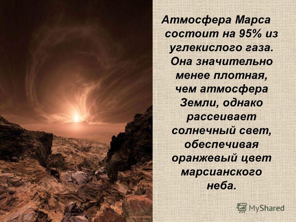 Атмосфера Марса состоит на 95% из углекислого газа. Она значительно менее плотная, чем атмосфера Земли, однако рассеивает солнечный свет, обеспечивая оранжевый цвет марсианского неба.