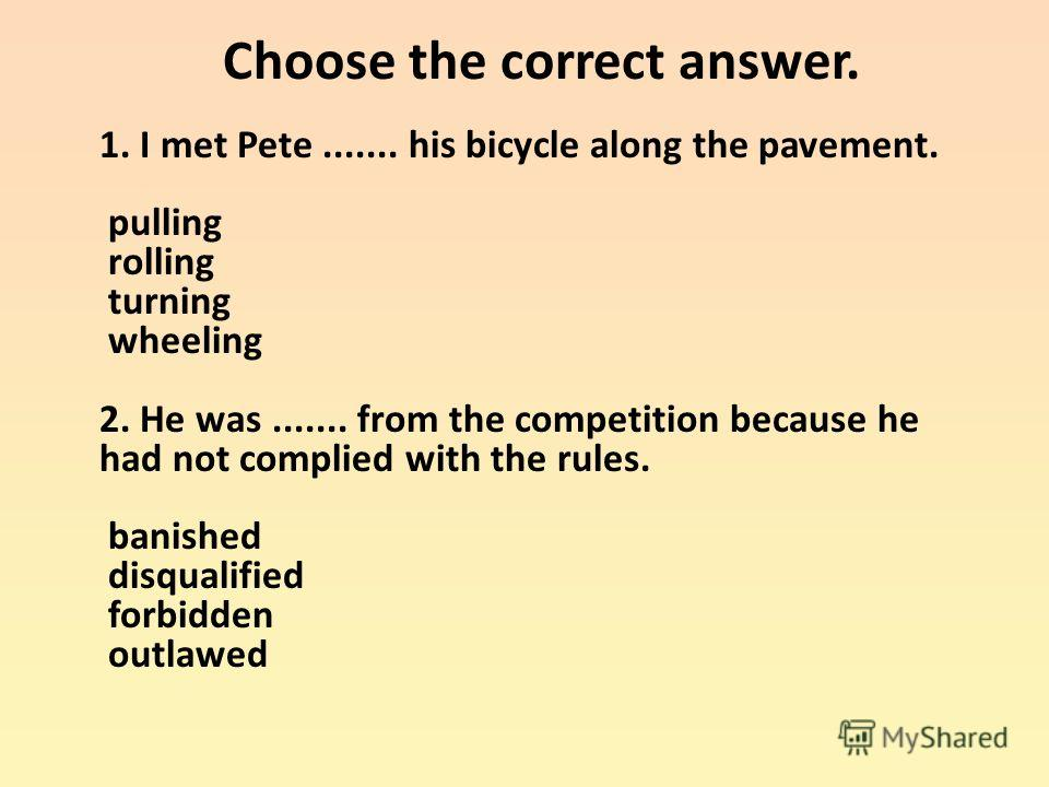 Choose the correct answer. 1. I met Pete....... his bicycle along the pavement. pulling rolling turning wheeling 2. He was....... from the competition because he had not complied with the rules. banished disqualified forbidden outlawed
