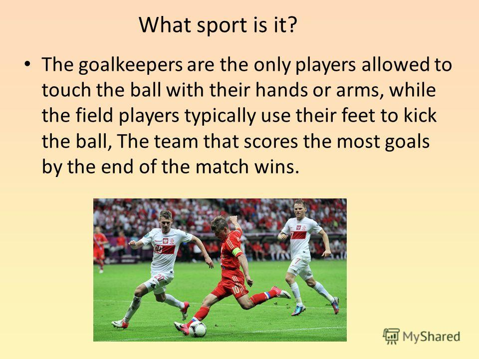 What sport is it? The goalkeepers are the only players allowed to touch the ball with their hands or arms, while the field players typically use their feet to kick the ball, The team that scores the most goals by the end of the match wins.
