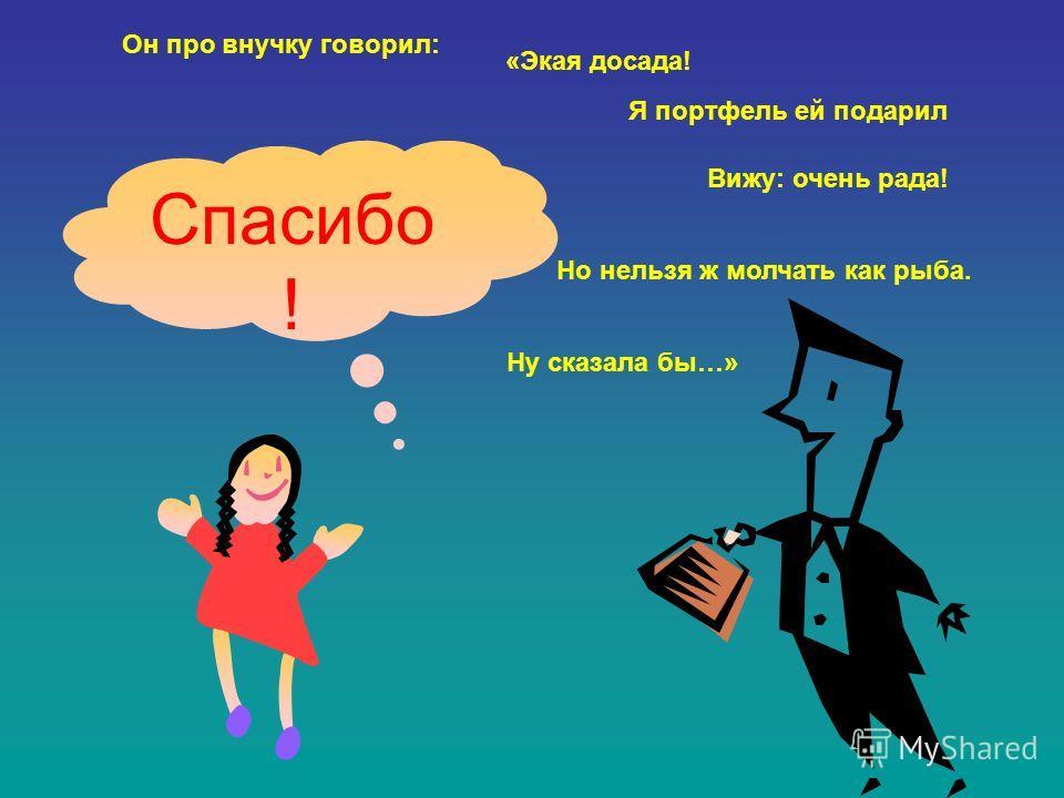 Спасибо ! Он про внучку говорил: «Экая досада! Я портфель ей подарил Вижу: очень рада! Но нельзя ж молчать как рыба. Ну сказала бы…»