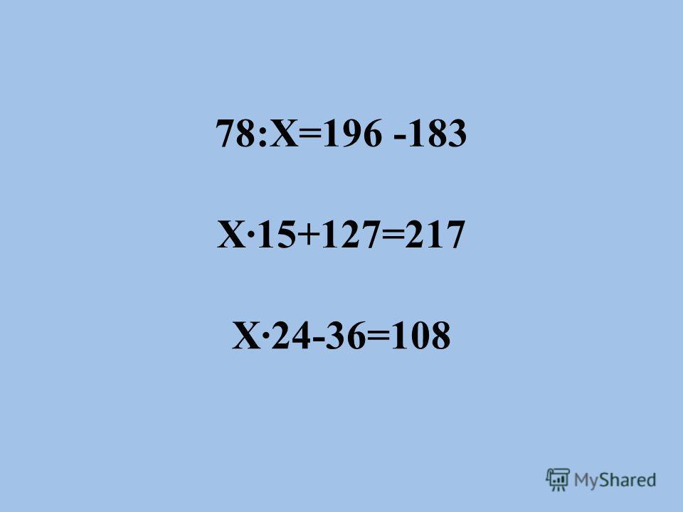 78:Х=196 -183 Х·15+127=217 Х·24-36=108