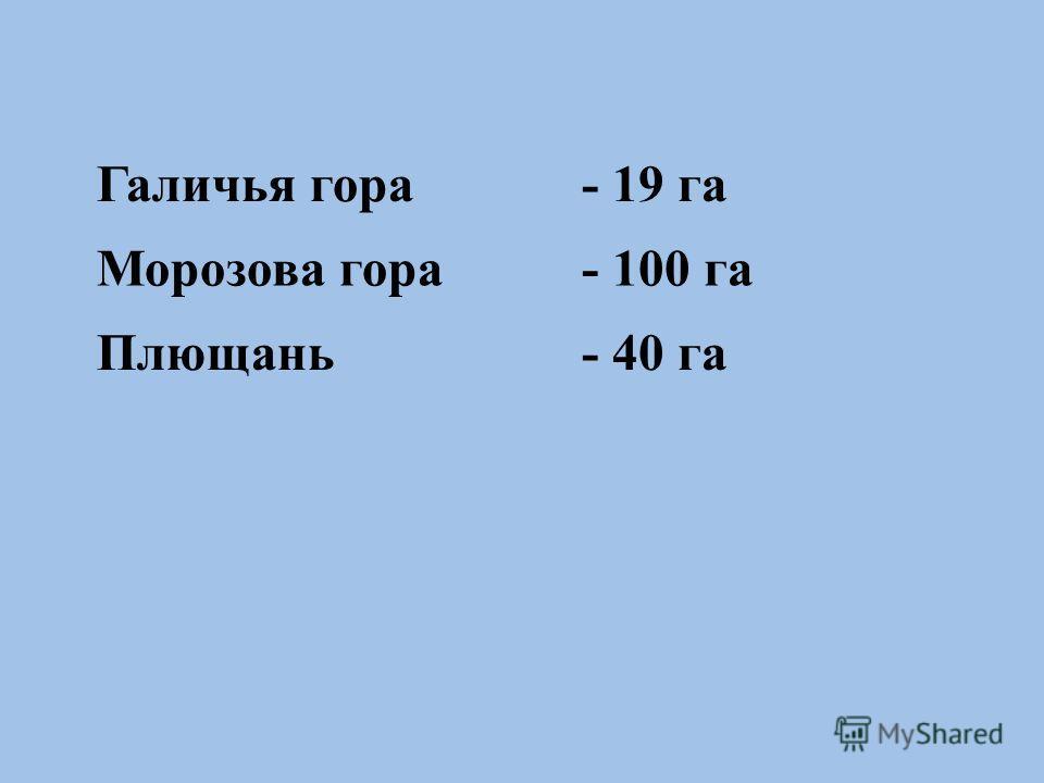 Галичья гора- 19 га Морозова гора- 100 га Плющань- 40 га