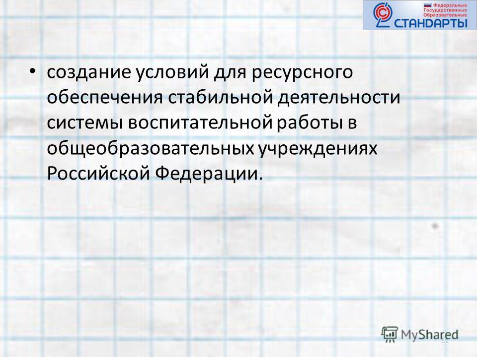 создание условий для ресурсного обеспечения стабильной деятельности системы воспитательной работы в общеобразовательных учреждениях Российской Федерации. 11