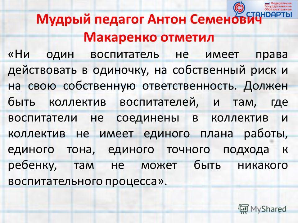 Мудрый педагог Антон Семенович Макаренко отметил «Ни один воспитатель не имеет права действовать в одиночку, на собственный риск и на свою собственную ответственность. Должен быть коллектив воспитателей, и там, где воспитатели не соединены в коллекти