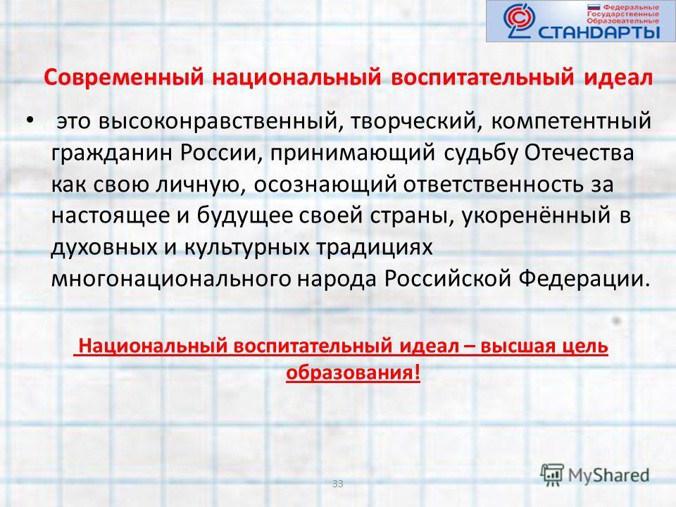 Современный национальный воспитательный идеал это высоконравственный, творческий, компетентный гражданин России, принимающий судьбу Отечества как свою личную, осознающий ответственность за настоящее и будущее своей страны, укоренённый в духовных и ку