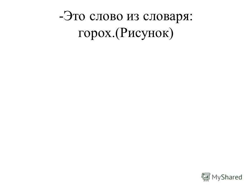 -Это слово из словаря: горох.(Рисунок)