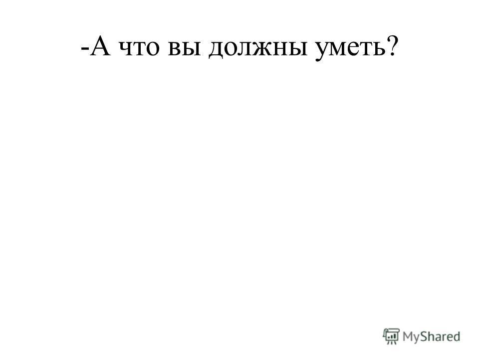 -А что вы должны уметь?