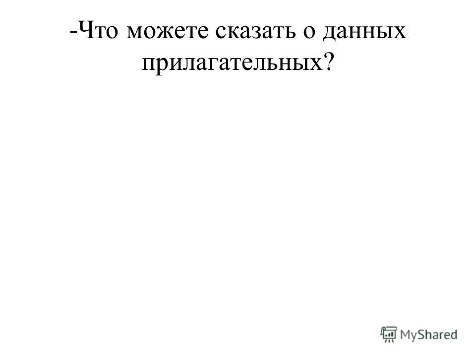 -Что можете сказать о данных прилагательных?