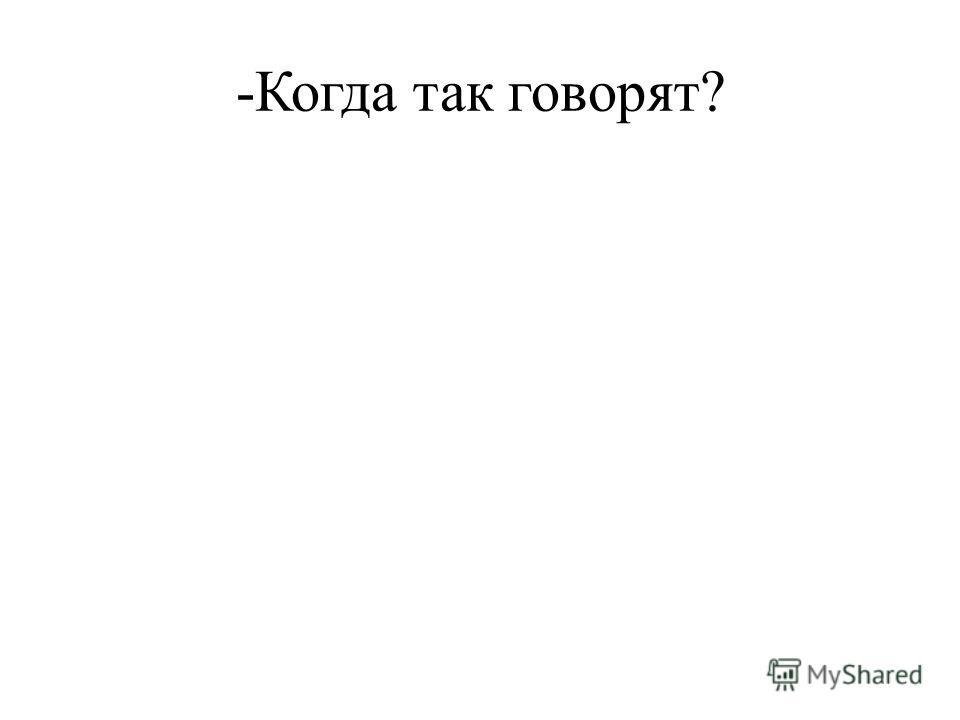 -Когда так говорят?