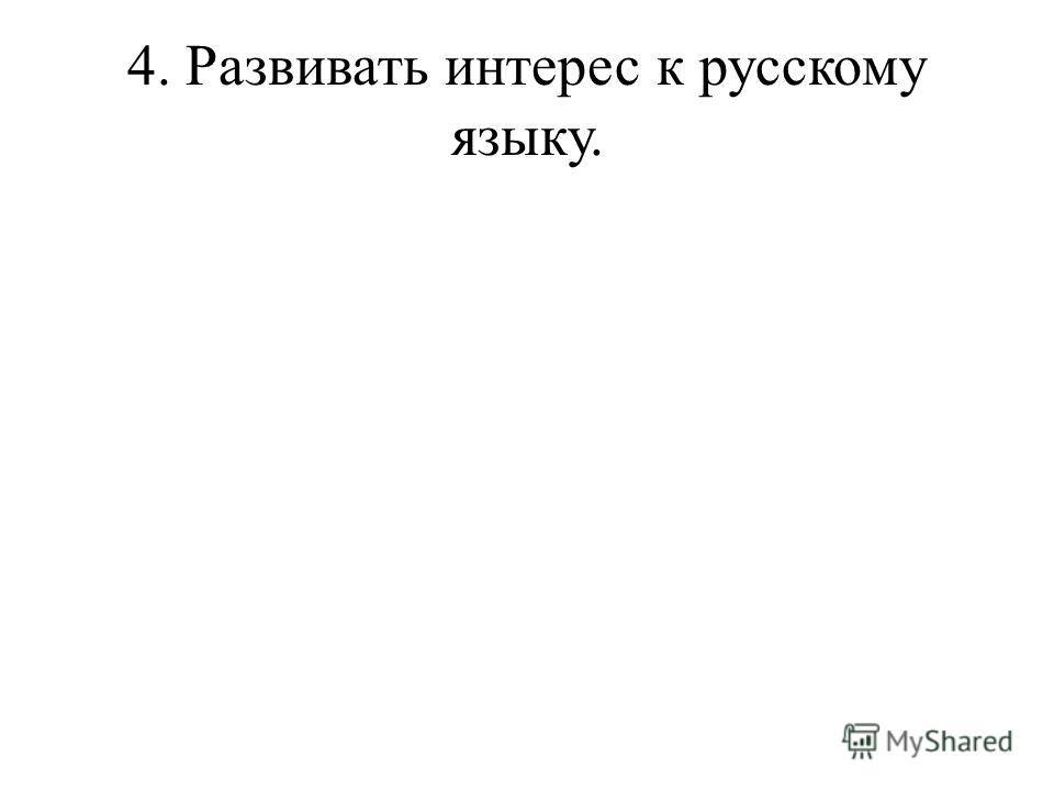 4. Развивать интерес к русскому языку.