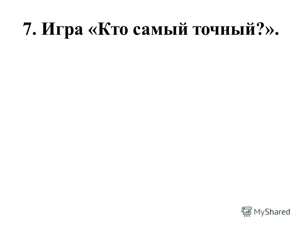7. Игра «Кто самый точный?».