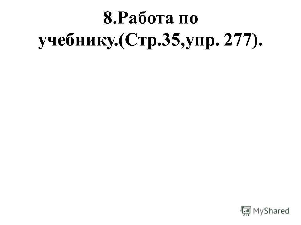 8.Работа по учебнику.(Стр.35,упр. 277).