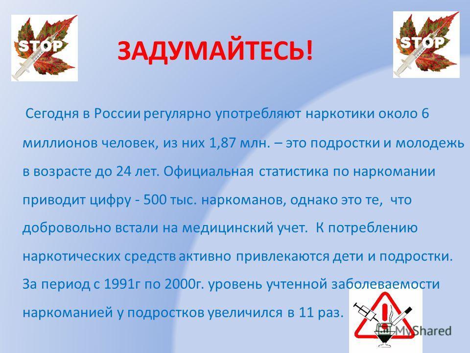 ЗАДУМАЙТЕСЬ! Сегодня в России регулярно употребляют наркотики около 6 миллионов человек, из них 1,87 млн. – это подростки и молодежь в возрасте до 24 лет. Официальная статистика по наркомании приводит цифру - 500 тыс. наркоманов, однако это те, что д