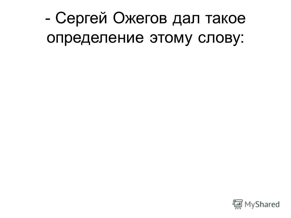 - Сергей Ожегов дал такое определение этому слову: