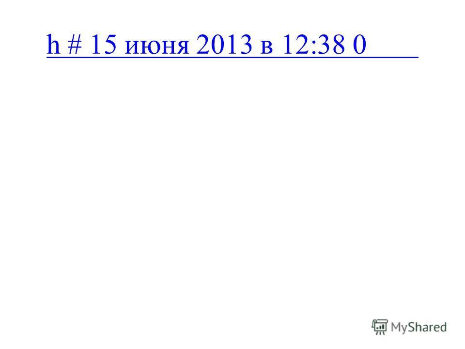 h # 15 июня 2013 в 12:38 0