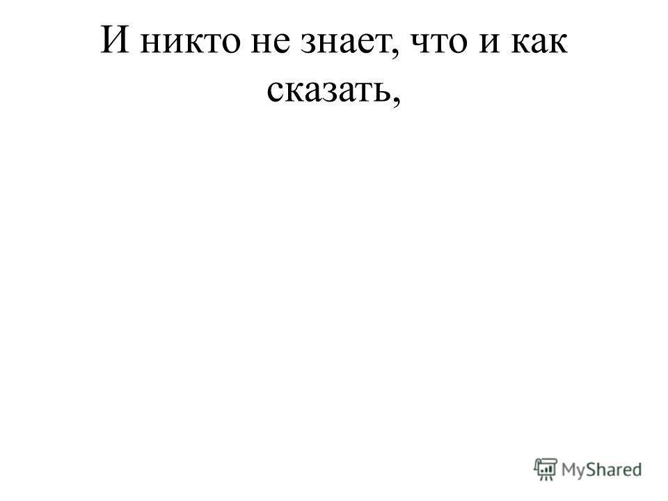 И никто не знает, что и как сказать,
