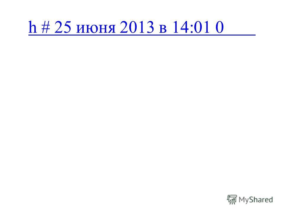 h # 25 июня 2013 в 14:01 0