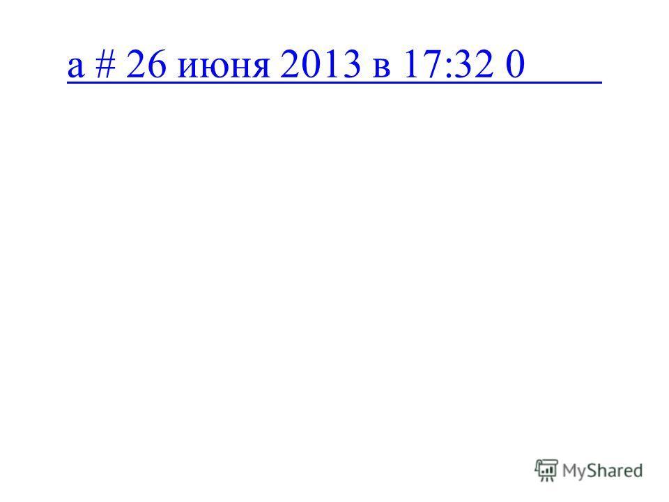 a # 26 июня 2013 в 17:32 0