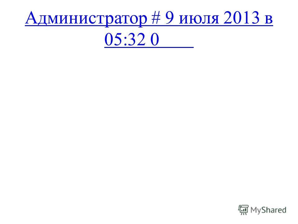 Администратор # 9 июля 2013 в 05:32 0