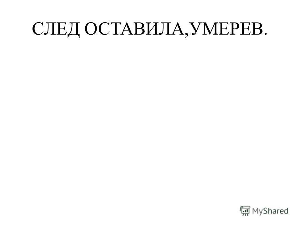 СЛЕД ОСТАВИЛА,УМЕРЕВ.