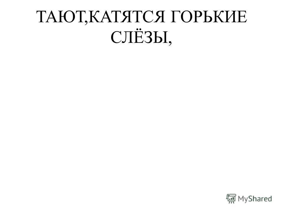 ТАЮТ,КАТЯТСЯ ГОРЬКИЕ СЛЁЗЫ,
