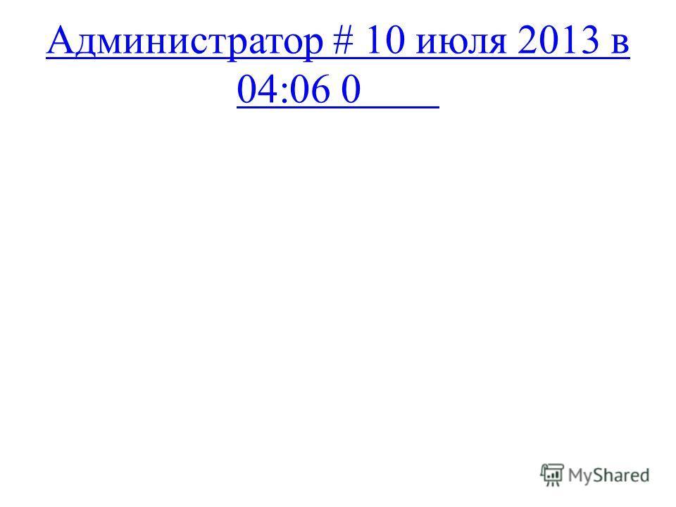 Администратор # 10 июля 2013 в 04:06 0