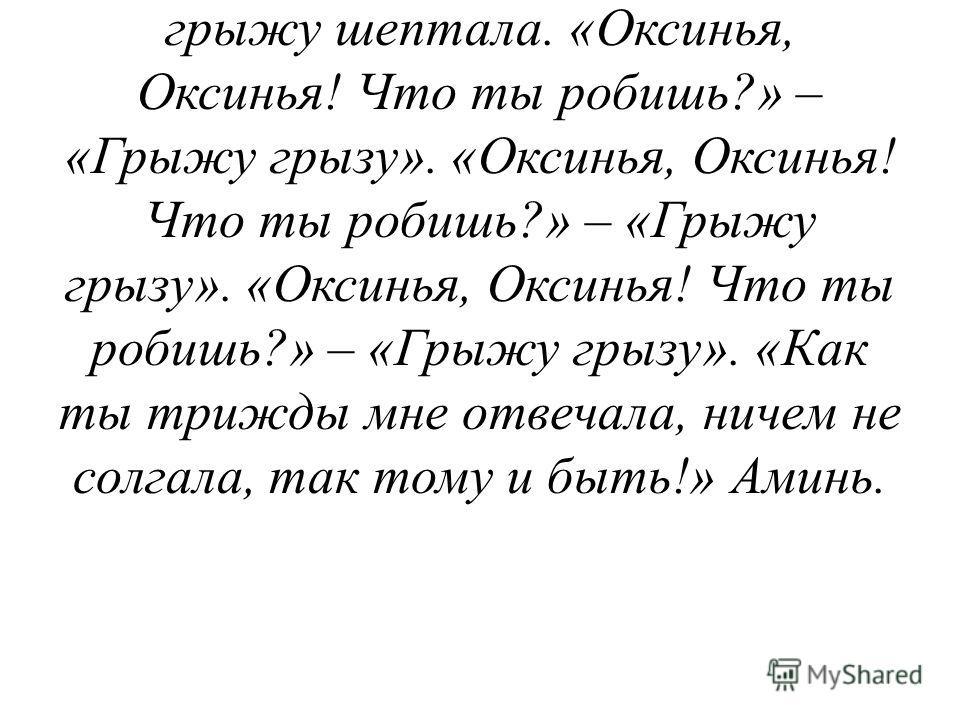 Господу Богу помолюсь, Пречистой Божьей Матери по клонюсь. Пречистая Божья Матерь с престола Божьего ступала, да к бабке Оксинье приступала, как она грыжу шептала. «Оксинья, Оксинья! Что ты робишь?» – «Грыжу грызу». «Оксинья, Оксинья! Что ты робишь?»