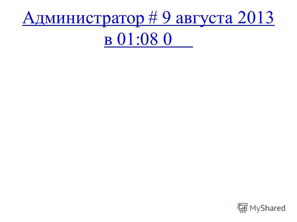 Администратор # 9 августа 2013 в 01:08 0