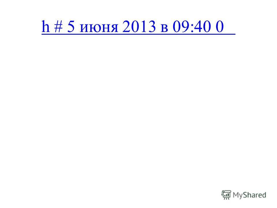 h # 5 июня 2013 в 09:40 0