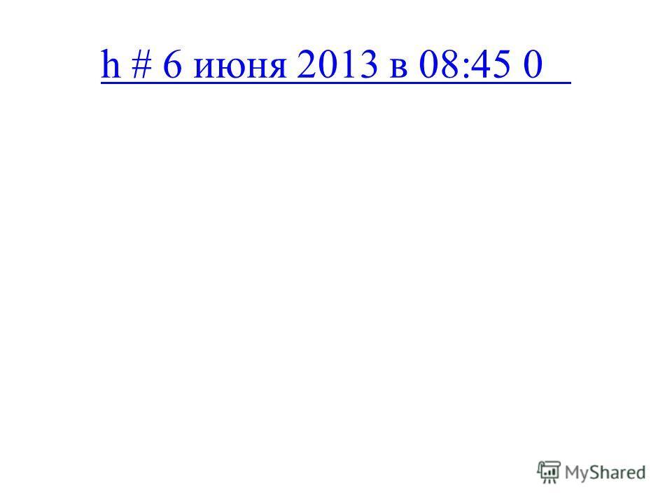 h # 6 июня 2013 в 08:45 0