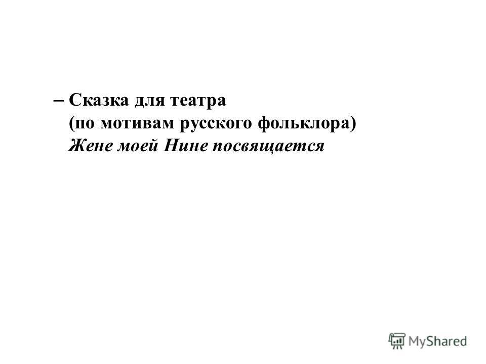 – Сказка для театра (по мотивам русского фольклора) Жене моей Нине посвящается