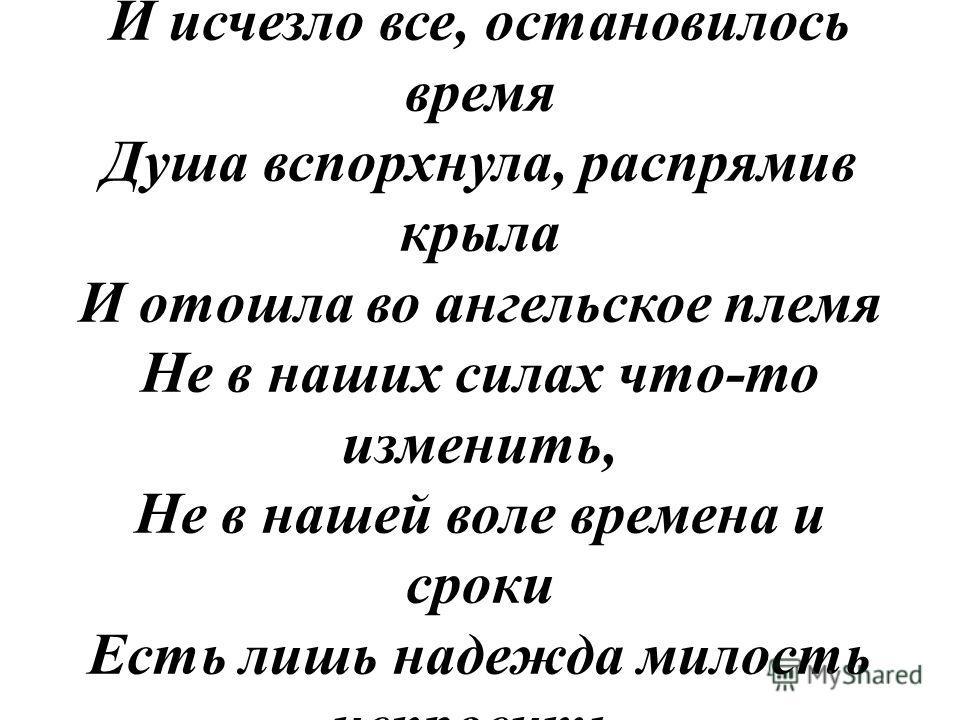 Вот ты ушел, оставил дом земной Bдоль страданий, горя и разлуки, И вслед тебе со слезною мольбой Мы скорбные протягиваем руки То что подчас имеем не храним, А потеряв, раскаиваясь, плачем Один наш друг уходит за другим, И мы уйдем, и наш черед назнач