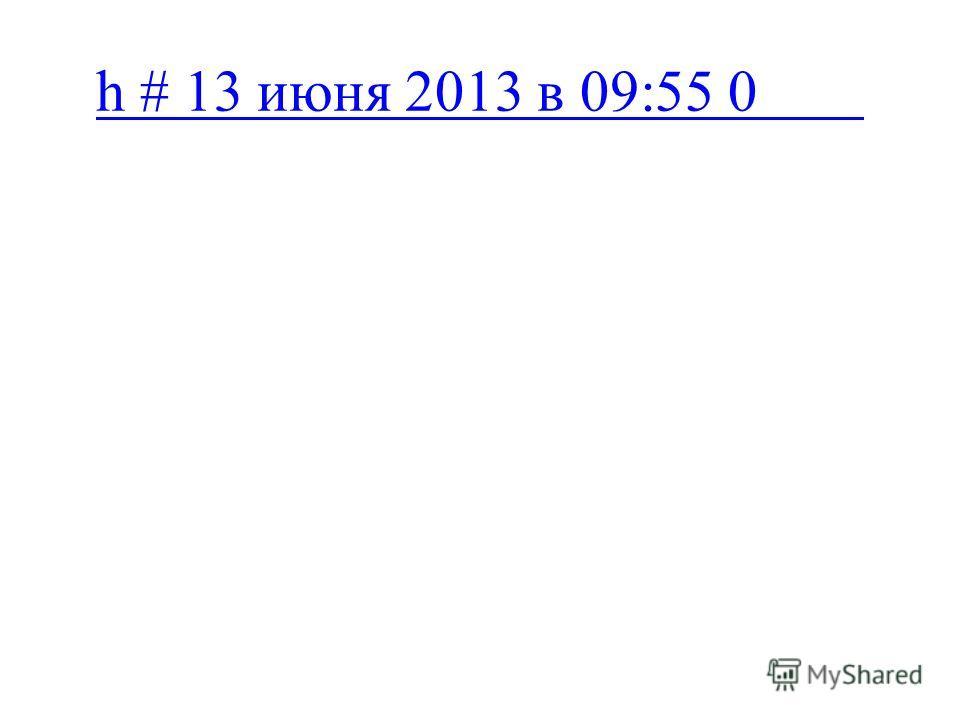 h # 13 июня 2013 в 09:55 0